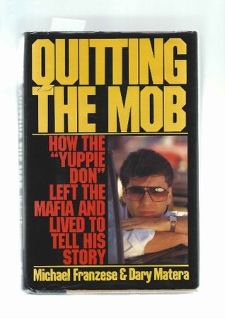 Quitting the Mob: How the Yuppie Don Left the Mafia and Lived to Tell His Story Michael Franzese