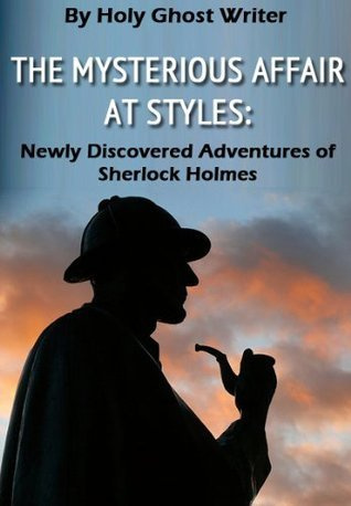THE MYSTERIOUS AFFAIR AT STYLES AS RETOLD BY DR. WATSON TO SHERLOCK HOLMES Holy Ghost Writer