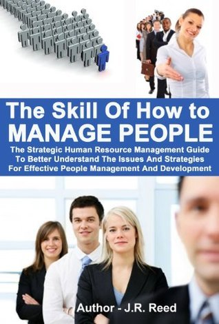 The Skill Of How To Manage People:The Strategic Human Resource Management Guide To Better Understand The Issues And Strategies For Effective People Management And Development.  by  J.R. Reed