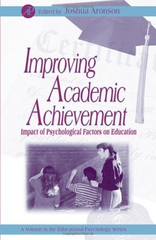 Improving Academic Achievement: Impact of Psychological Factors on Education Joshua Aronson