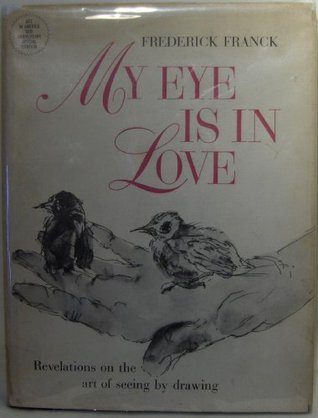 My Eye is in Love Revelations on the Act of Seeing By Drawing Frederick Franck
