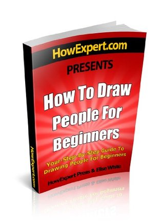 How To Draw People For Beginners - Your Step-By-Step Guide To Drawing People For Beginners  by  Elise White