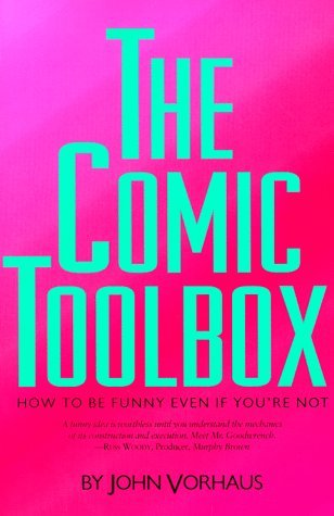 The Comic Toolbox: How to Be Funny Even If Youre Not John Vorhaus