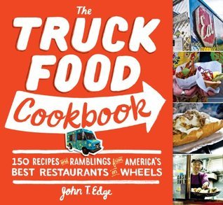 The Truck Food Cookbook: 150 Recipes and Ramblings from Americas Best Restaurants on Wheels John T Edge