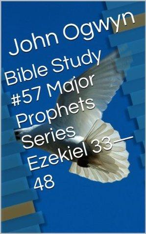 Bible Study #57 Major Prophets Series Ezekiel 33-48  by  John Ogwyn
