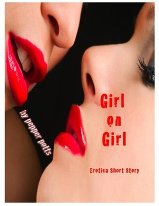 Girl on Girl... Tales of Sex, Lust and Betrayal - An Erotic Short Story  by  Pepper Potts