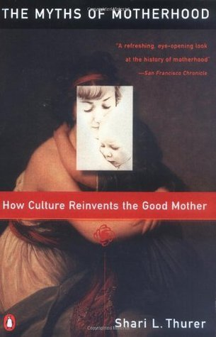 Myths of Motherhood: How Culture Reinvents the Good Mother  by  Shari Thurer