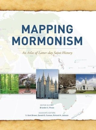 Mapping Mormonism: An Atlas of Latter-day Saint History  by  Brandon S. Plewe