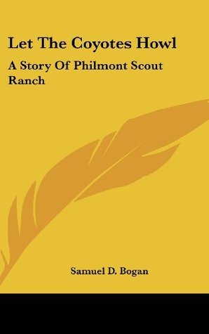Let The Coyotes Howl: A Story Of Philmont Scout Ranch  by  Samuel D. Bogan