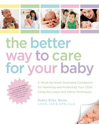 The Better Way to Care for Your Baby: A Week-by-Week Illustrated Companion for Parenting and Protecting Your Child Using the Latest and Sa Robin Elise Weiss