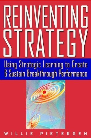 Reinventing Strategy: Using Strategic Learning to Create and Sustain Breakthrough Performance Willie Pietersen