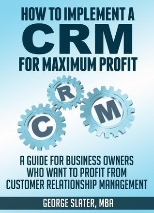 How To Implement A CRM System for Maximum Profit: A Guide For Business Owners Who Want To Profit From Customer Relationship Management  by  George Slater