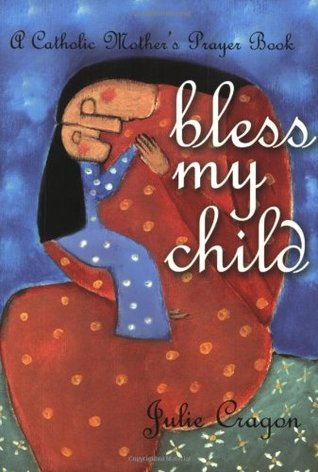 Bless My Child: A Catholic Mothers Prayer Book  by  Julie Cragon