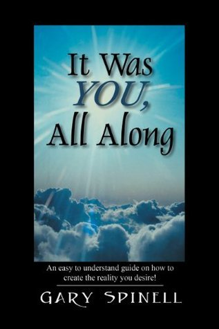 It Was YOU, All Along: An easy to understand guide on how to create the reality you desire! Gary Spinell