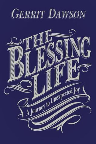 The Blessing Life: A Journey to Unexpected Joy  by  Gerrit Dawson