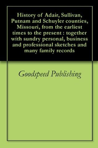 History of Adair, Sullivan, Putnam and Schuyler counties, Missouri, from the earliest times to the present : together with sundry personal, business and professional sketches and many family records  by  Goodspeed Publishing