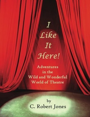I Like It Here!: Adventures in the Wild and Wonderful World of Theatre C Robert Jones
