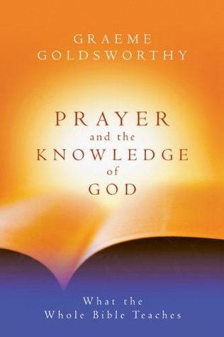 Prayer and the Knowledge of God: What the Whole Bible Teaches  by  Graeme Goldsworthy