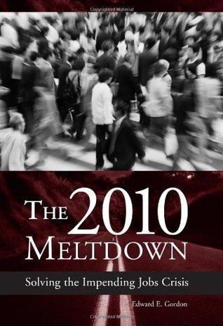 The 2010 Meltdown: Solving the Impending Jobs Crisis Edward E. Gordon