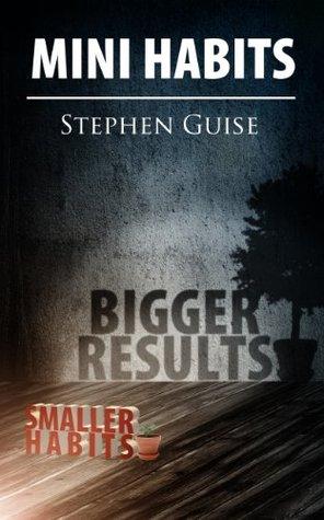 Mini Habits: Smaller Habits, Bigger Results Stephen Guise