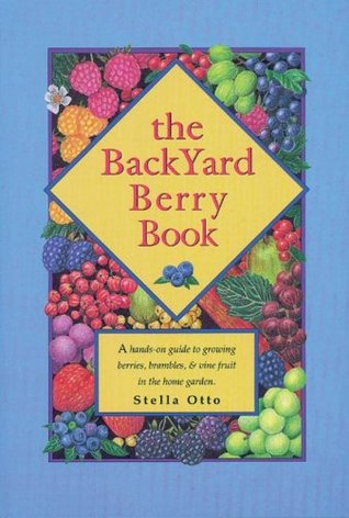 The Backyard Berry Book: A Hands-On Guide to Growing Berries, Brambles, and Vine Fruit in the Home Garden Stella Otto
