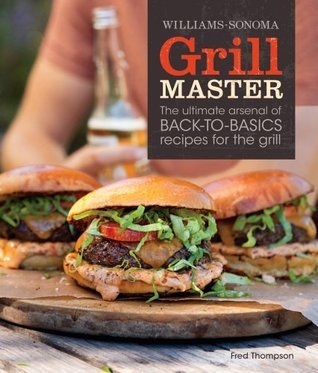 Grill Master (Williams-Sonoma): The Ultimate Arsenal of Back-to-Basics Recipes for the Grill  by  Fred Thompson