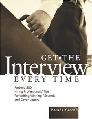 Get the Interview Every Time: Fortune 500 Hiring Professionals Tips for Writing Winning Resumes and Cover Letters  by  Brenda Greene
