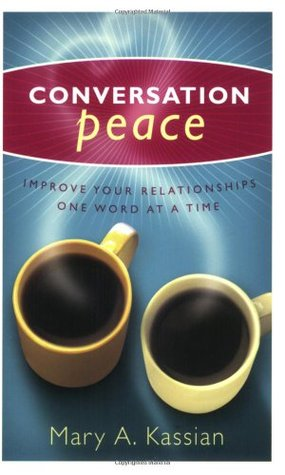Conversation Peace: Improving Your Relationships One Word at a Time  by  Mary A. Kassian