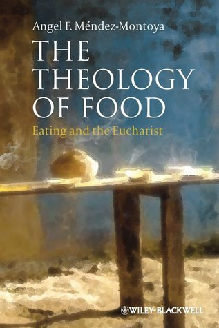 The Theology of Food: Eating and the Eucharist  by  Angel F. Méndez-Montoya