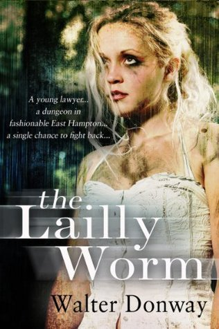 The Lailly Worm: A young Lawyer, A Dungeon in Fashionable East Hampton, A Single Chance To Fight Back Walter Donway