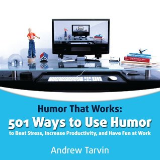 Humor That Works: 501 Ways to Use Humor to Beat Stress, Increase Productivity, and Have Fun at Work Andrew Tarvin