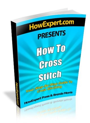 How To Cross Stitch - Your Step-By-Step Guide To Cross Stitching HowExpert Press