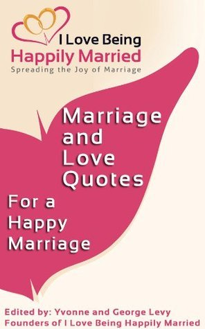 Marriage and Love Quotes for a Happy Marriage: I Love Being Happily Married  by  Yvonne Levy