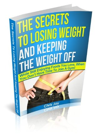 The Secrets To Losing Weight And Keeping The Weight Off - While Still Enjoying Foods You Love, When You Dont Have Time To Join A Gym! Chris Jay
