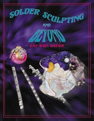 Solder Sculpting and Beyond  by  Kay B. Weiner