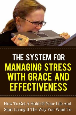 The System for managing stress with grace and effectiveness - How to get a hold of your life and start living it the way you want to Robert Woodhouse