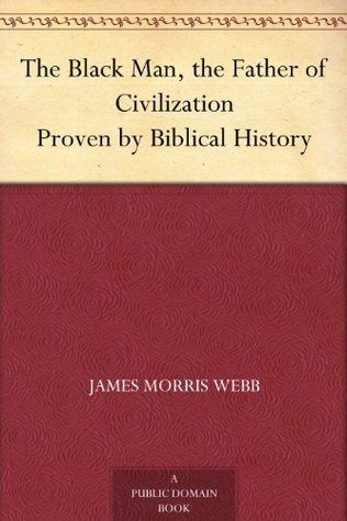 The Black Man, the Father of Civilization Proven  by  Biblical History by James Morris Webb