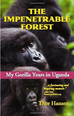 The Impenetrable Forest: My Gorilla Years in Uganda, Revised Edition  by  Thor Hanson
