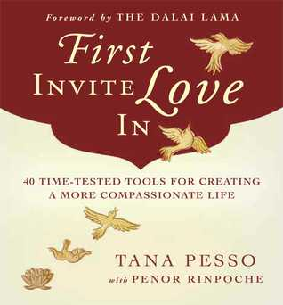 First Invite Love In: 40 Time-Tested Tools for Creating a More Compassionate Life Tana Pesso