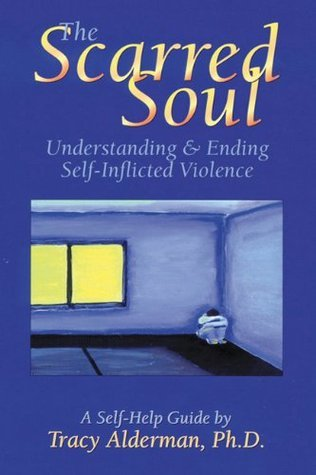 The Scarred Soul: Understanding and Ending Self-Inflicted Violence  by  Tracy Alderman