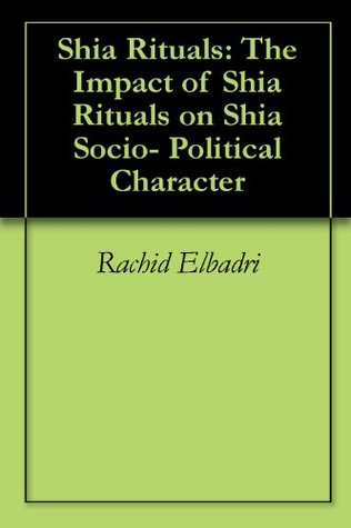 Shia Rituals: THE IMPACT OF SHIA RITUALS ON SHIA SOCIO-POLITICAL CHARACTER  by  Rachid Elbadri