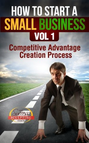How To Start A Small Business Vol 1 - Competitive Advantage Creation Process Success Sculpting Coach