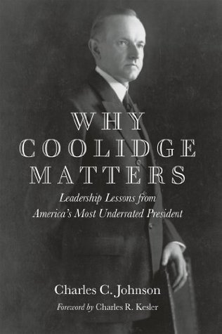 Why Coolidge Matters: Leadership Lessons from Americas Most Underrated President Charles C. Johnson
