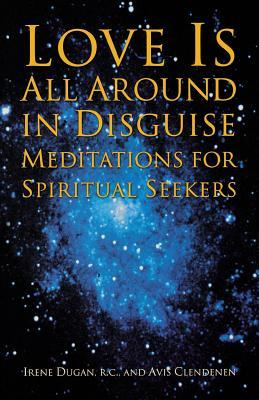 Love Is All Around in Disguise: Meditations for Spiritual Seekers  by  Irene Dugan