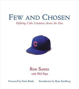 Few and Chosen Cubs: Defining Cubs Greatness Across the Eras Ron Santo