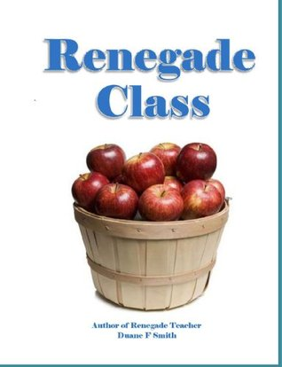 Renegade Class, The surprising story of what became of a group of ADDs, Dyslexics, Rebels & Renegades, 40 years after leaving their controversial school program Duane F. Smith
