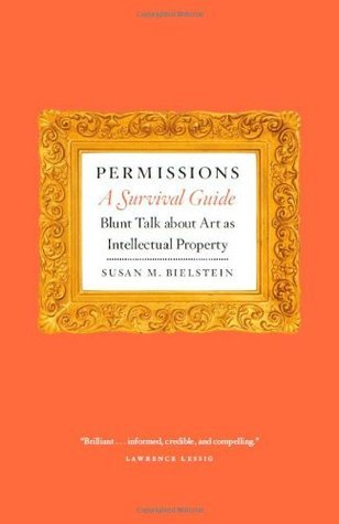 Permissions, A Survival Guide: Blunt Talk about Art as Intellectual Property Susan M. Bielstein
