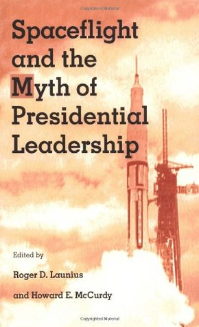 Spaceflight and the Myth of Presidential Leadership  by  Roger D.  Launius