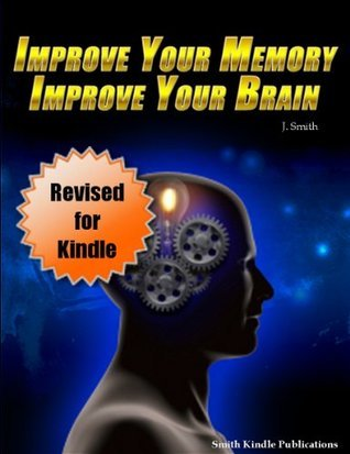 Improve Your Memory, Improve Your Brain - Experience The Advantages That Come With An Amazing Memory - Revised for Kindle J. Smith