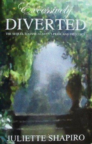 Excessively Diverted: The Sequel to Jane Austens Pride and Prejudice  by  Juliette Shapiro
